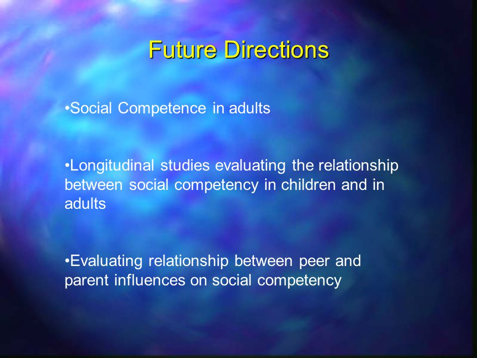 Future Directions Social Competence in adults Longitudinal studies evaluating the relationship between social competency in children and in adults Evaluating relationship between peer and parent influences on social competency