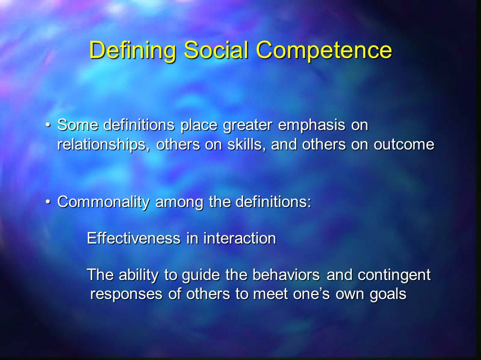 Defining Social Competence Some definitions place greater emphasis on relationships, others on skills, and others on outcomeSome definitions place greater emphasis on relationships, others on skills, and others on outcome Commonality among the definitions:Commonality among the definitions: Effectiveness in interaction Effectiveness in interaction The ability to guide the behaviors and contingent responses of others to meet ones own goals The ability to guide the behaviors and contingent responses of others to meet ones own goals
