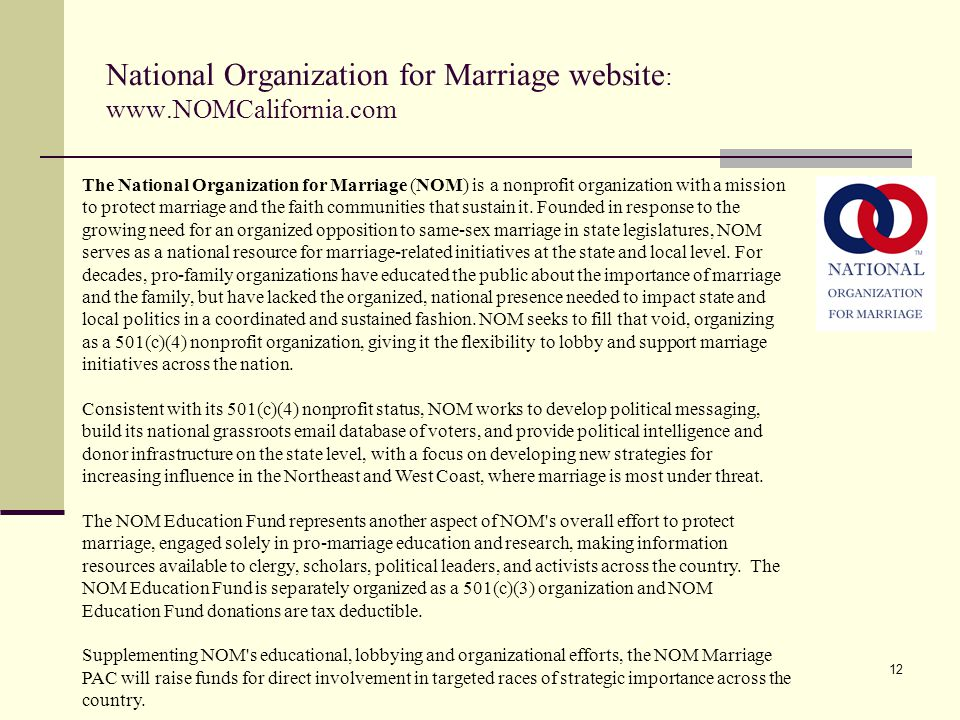 12 National Organization for Marriage website : www.NOMCalifornia.com The National Organization for Marriage (NOM) is a nonprofit organization with a mission to protect marriage and the faith communities that sustain it.