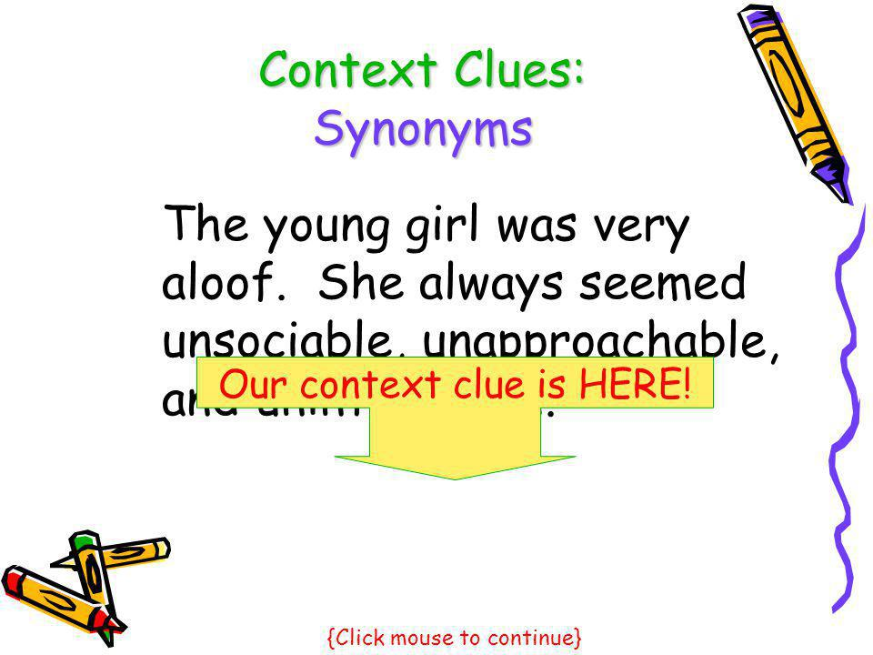 Context Clues: Synonyms The young girl was very aloof. She always seemed unsociable, unapproachable, and uninterested. Our context clue is HERE! {Clic