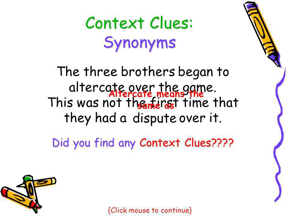 Context Clues: Synonyms The three brothers began to altercate over the game. This was not the first time that they had a over it. Did you find any Con