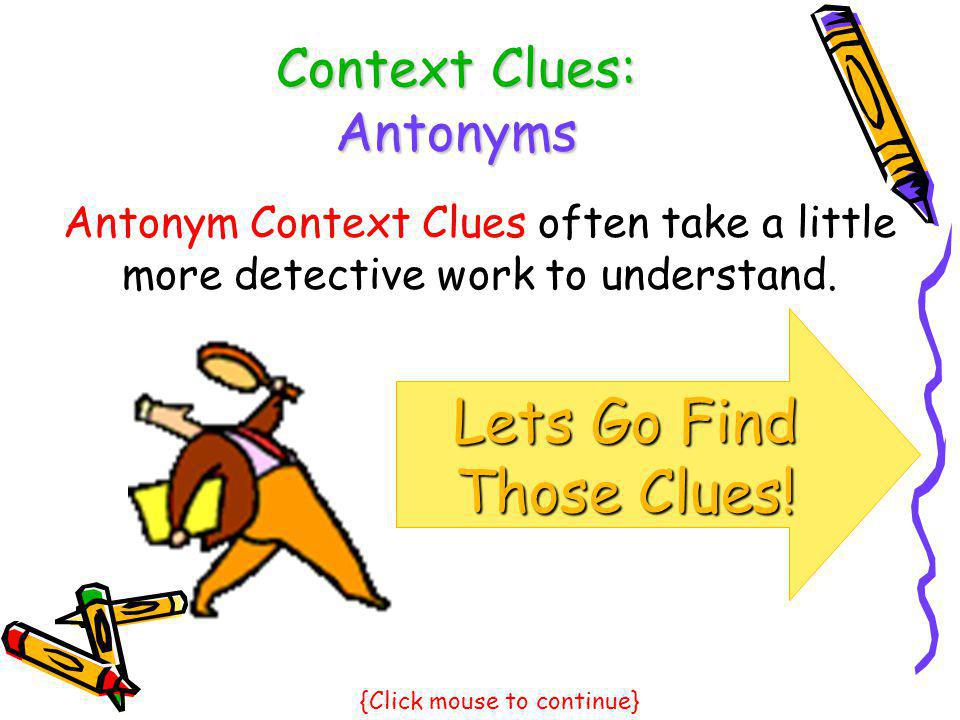 Context Clues: Antonyms Lets Go Find Those Clues! Antonym Context Clues often take a little more detective work to understand. {Click mouse to continu