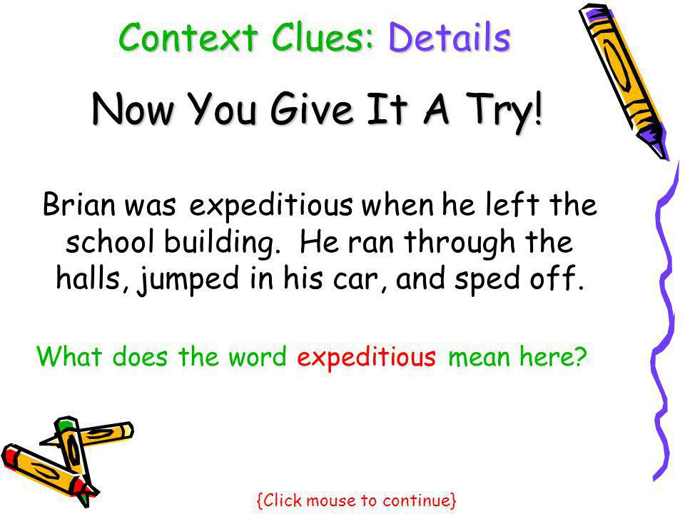 Context Clues: Details Now You Give It A Try! Brian was when he left the school building. He ran through the halls, jumped in his car, and sped off. e