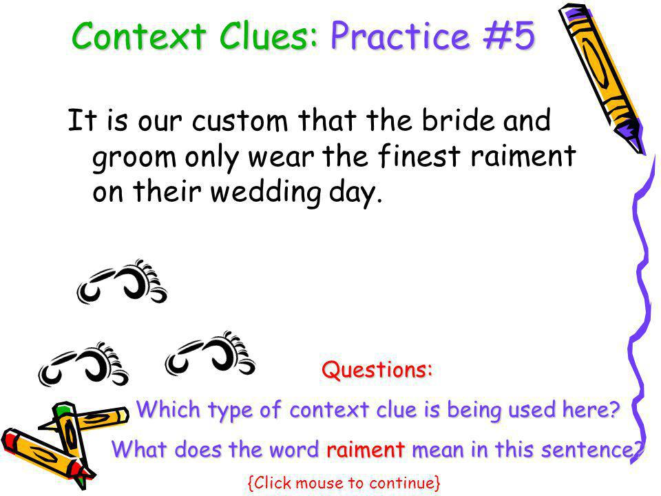 Context Clues: Practice #5 It is our custom that the bride and groom only wear the finest on their wedding day. raiment Questions: Which type of conte