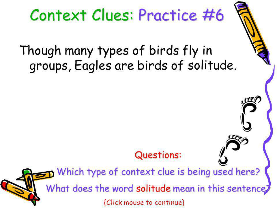 Context Clues: Practice #6 Though many types of birds fly in groups, Eagles are birds of solitude. Questions: Which type of context clue is being used