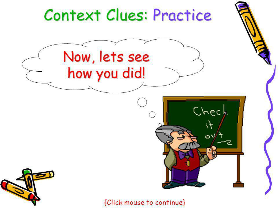 Context Clues: Practice Now, lets see how you did! {Click mouse to continue}