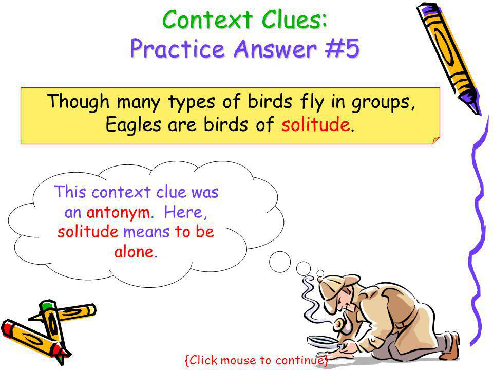 Context Clues: Practice Answer #5 Though many types of birds fly in groups, Eagles are birds of solitude. This context clue was an antonym. Here, soli