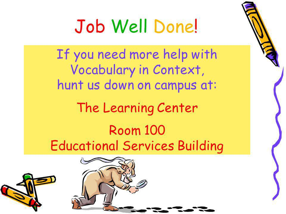 Job Well Done! If you need more help with Vocabulary in Context, hunt us down on campus at: The Learning Center Room 100 Educational Services Building