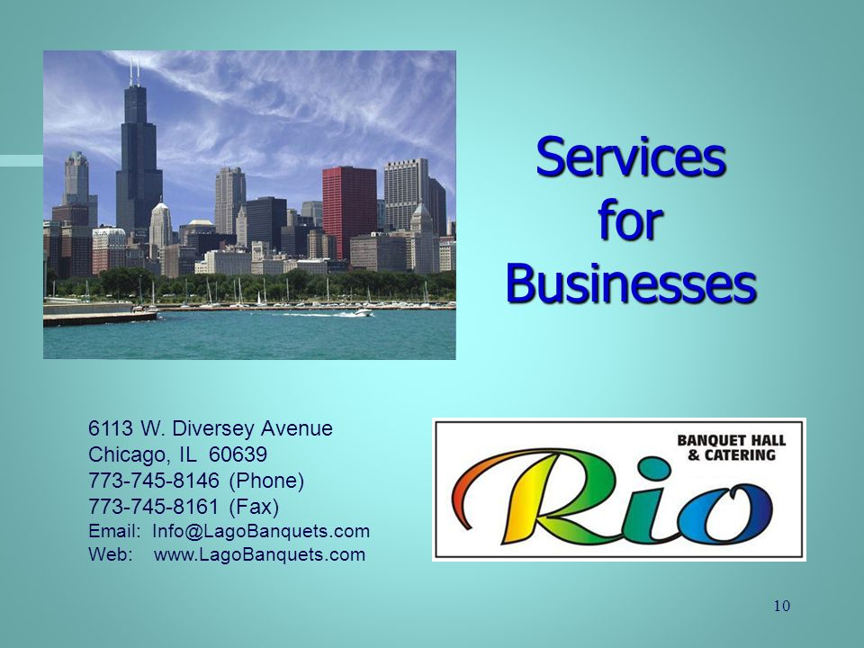 Services for Businesses 6113 W. Diversey Avenue Chicago, IL 60639 773-745-8146 (Phone) 773-745-8161 (Fax) Email: Info@LagoBanquets.com Web: www.LagoBa