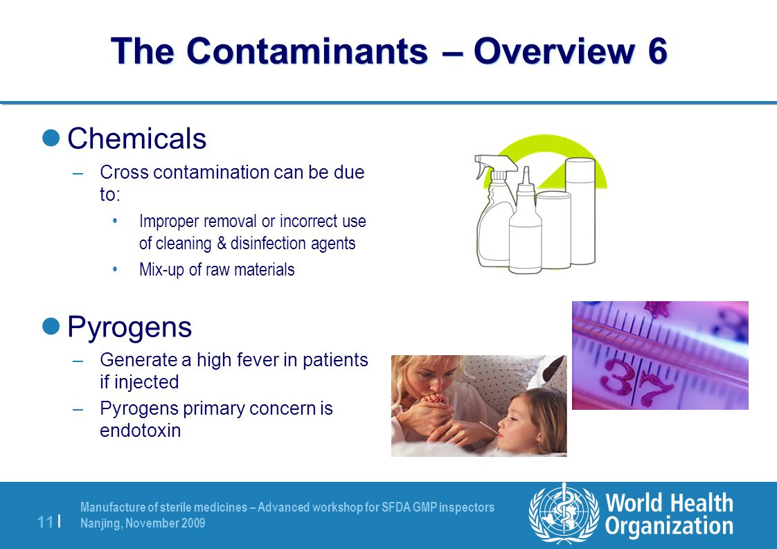 Manufacture of sterile medicines – Advanced workshop for SFDA GMP inspectors Nanjing, November 2009 11 | The Contaminants – Overview 6 Chemicals –Cros