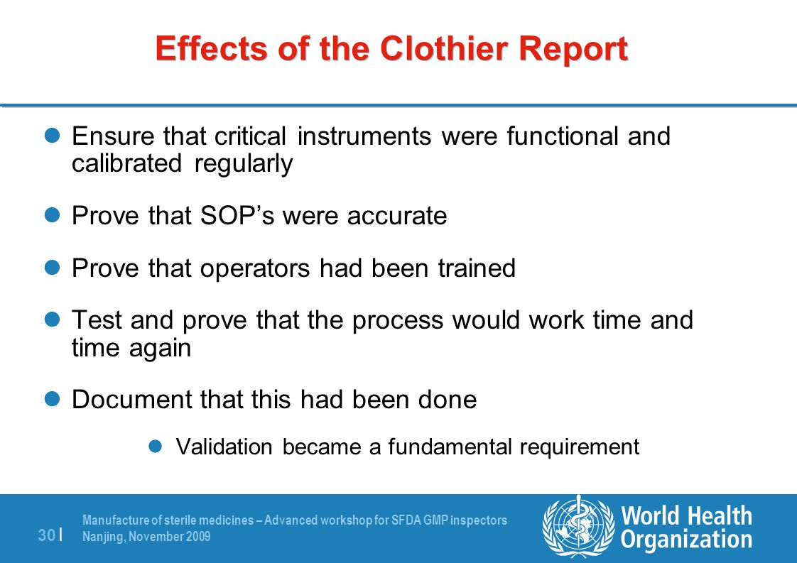 Manufacture of sterile medicines – Advanced workshop for SFDA GMP inspectors Nanjing, November 2009 30 | Effects of the Clothier Report Ensure that cr