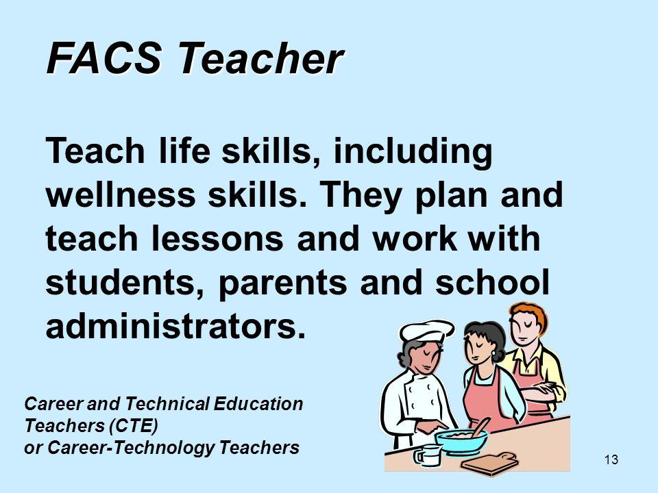 13 FACS Teacher FACS Teacher Teach life skills, including wellness skills.