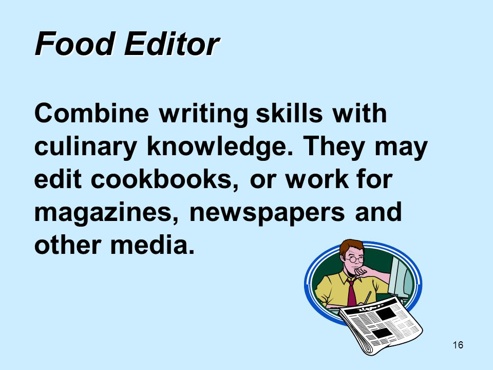 16 Food Editor Food Editor Combine writing skills with culinary knowledge.