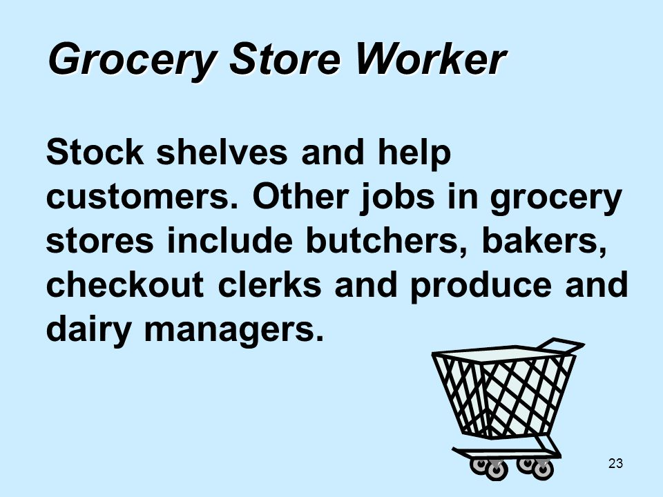23 Grocery Store Worker Grocery Store Worker Stock shelves and help customers.