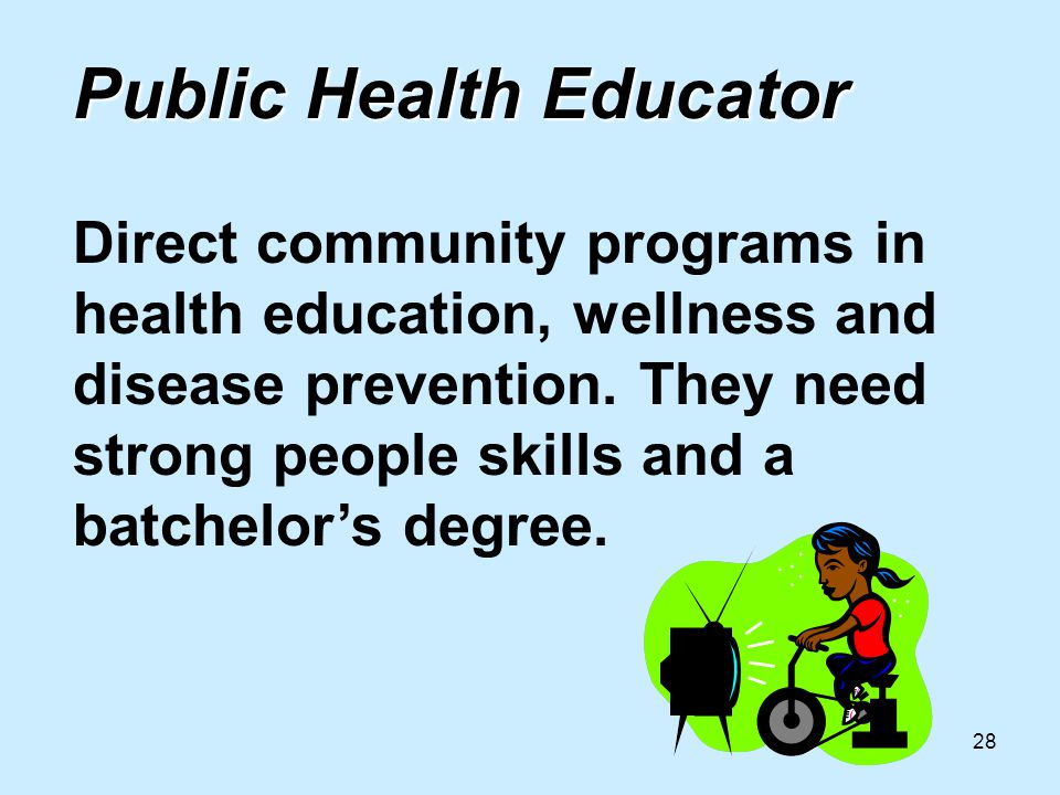 28 Public Health Educator Public Health Educator Direct community programs in health education, wellness and disease prevention.