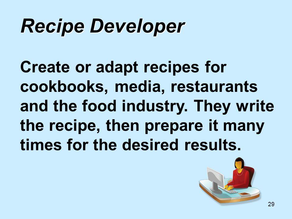 29 Recipe Developer Recipe Developer Create or adapt recipes for cookbooks, media, restaurants and the food industry.