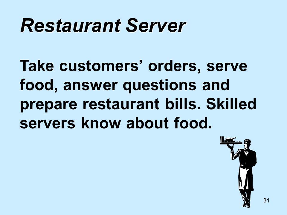 31 Restaurant Server Restaurant Server Take customers orders, serve food, answer questions and prepare restaurant bills.