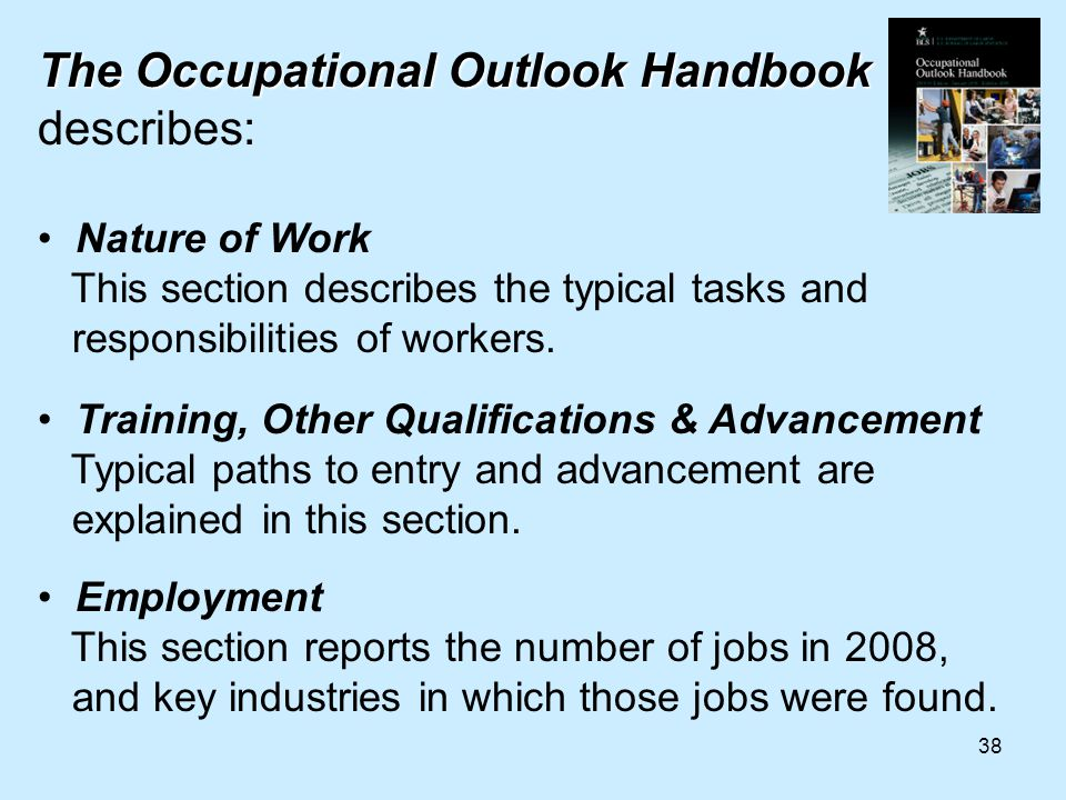 38 The Occupational Outlook Handbook The Occupational Outlook Handbook describes: Nature of Work This section describes the typical tasks and responsibilities of workers.