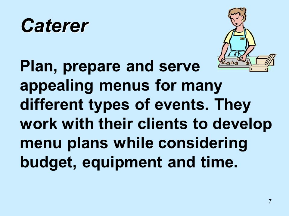 7 Caterer Caterer Plan, prepare and serve appealing menus for many different types of events.