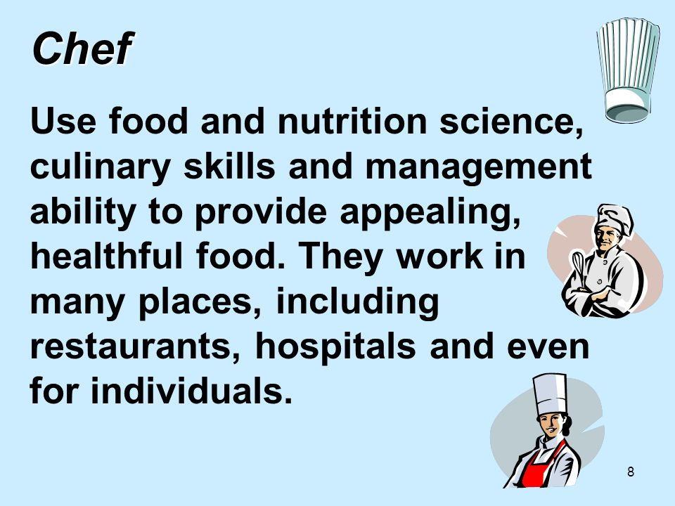 8 Chef Chef Use food and nutrition science, culinary skills and management ability to provide appealing, healthful food.