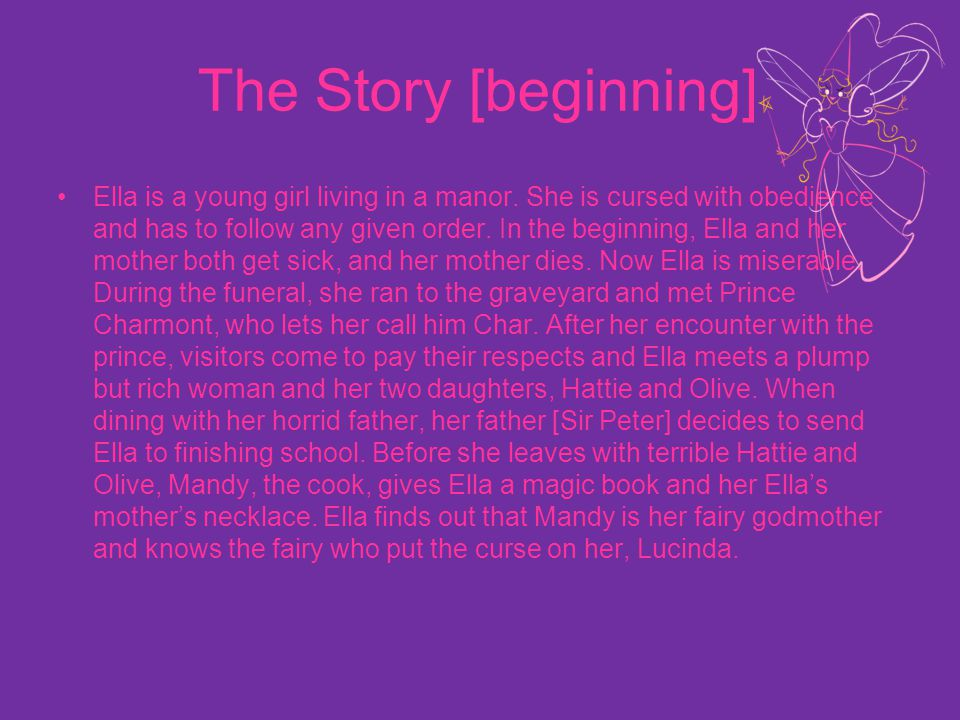 The Story [beginning] Ella is a young girl living in a manor. She is cursed with obedience and has to follow any given order. In the beginning, Ella a
