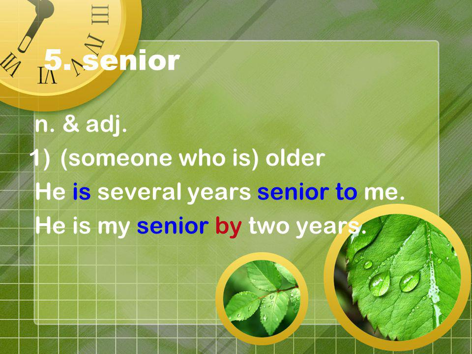 5. senior n. & adj. 1)(someone who is) older He is several years senior to me. He is my senior by two years.