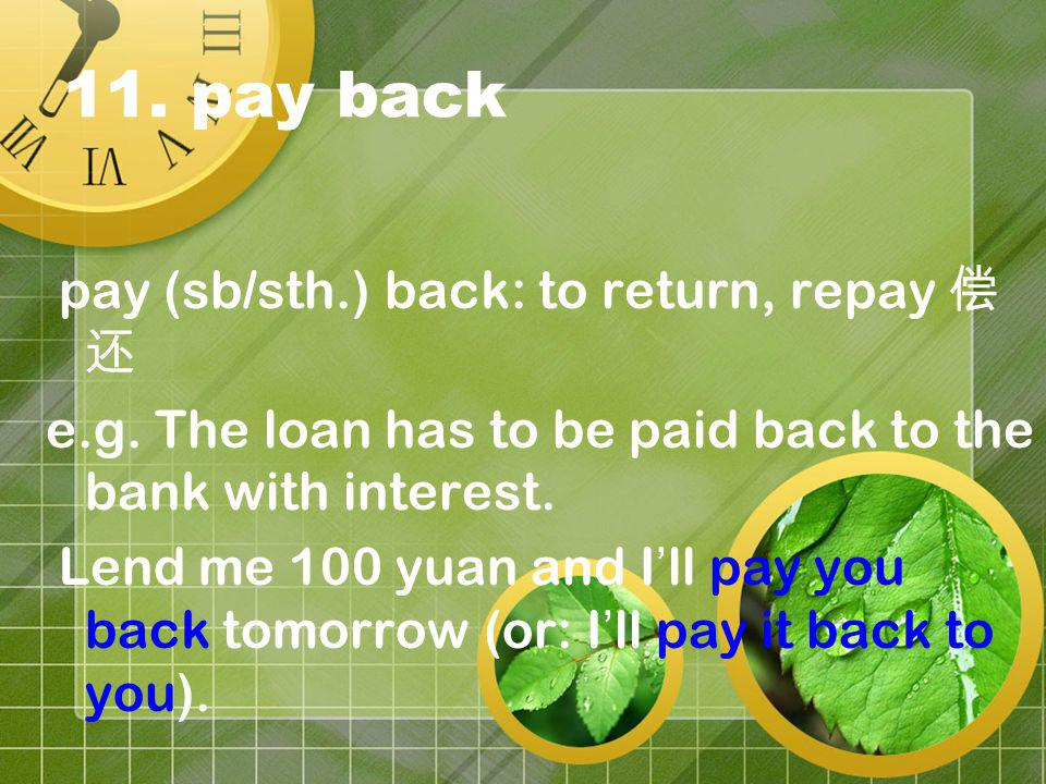 11. pay back pay (sb/sth.) back: to return, repay e.g. The loan has to be paid back to the bank with interest. Lend me 100 yuan and I ll pay you back