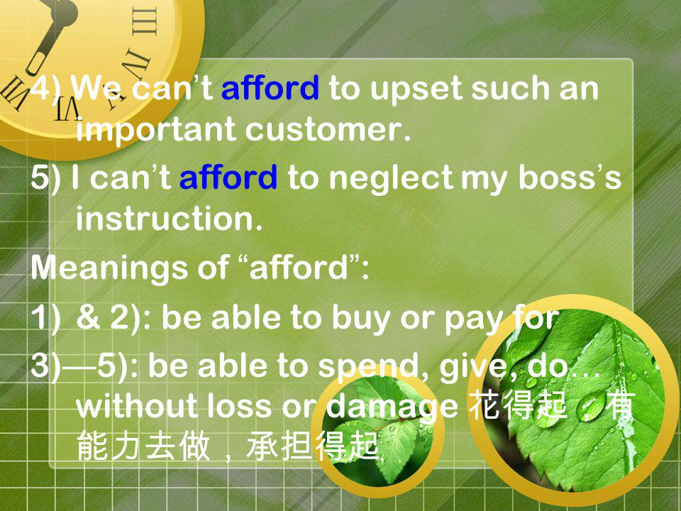 4) We can t afford to upset such an important customer. 5) I can t afford to neglect my boss s instruction. Meanings of afford : 1)& 2): be able to bu