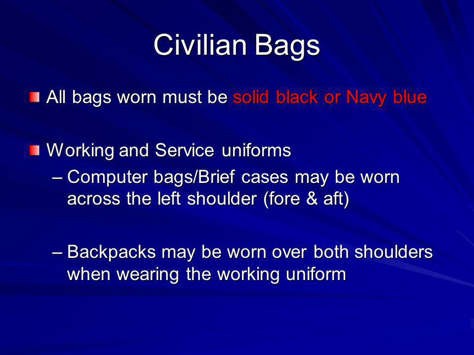 Civilian Bags All bags worn must be solid black or Navy blue Working and Service uniforms –Computer bags/Brief cases may be worn across the left shoul