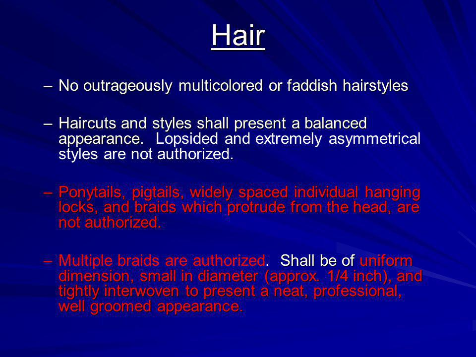 Hair –No outrageously multicolored or faddish hairstyles –Haircuts and styles shall present a balanced appearance.. –Haircuts and styles shall present