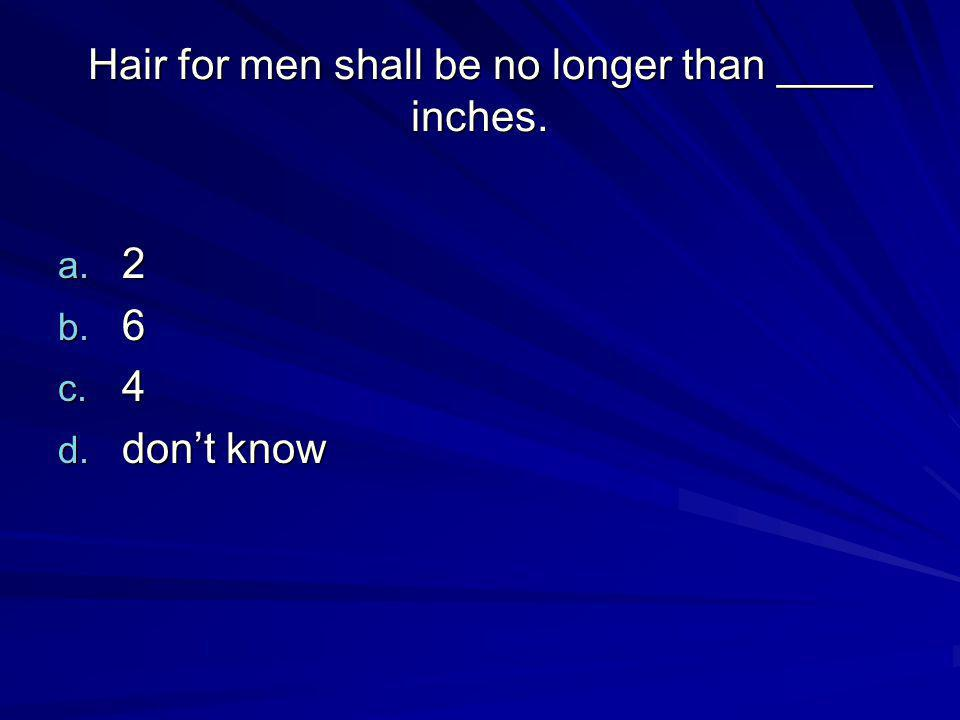 Hair for men shall be no longer than ____ inches. a. 2 b. 6 c. 4 d. dont know