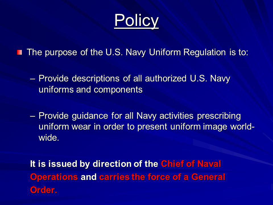 Policy The purpose of the U.S. Navy Uniform Regulation is to: –Provide descriptions of all authorized U.S. Navy uniforms and components –Provide guida