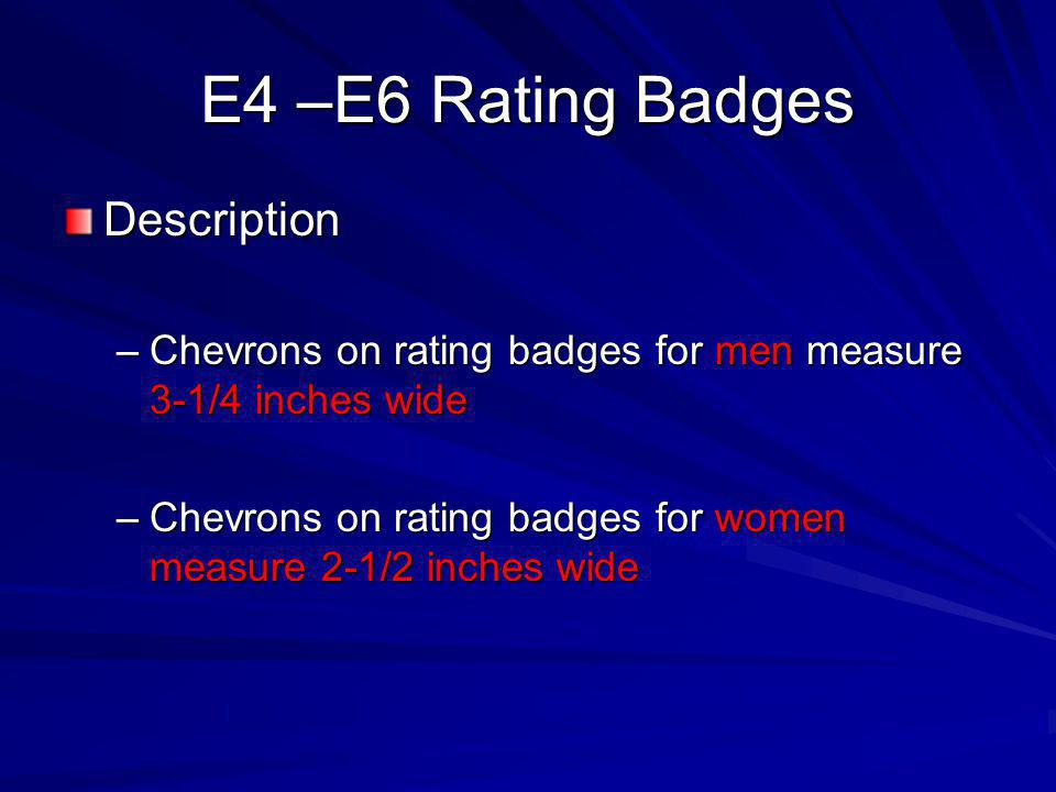 E4 –E6 Rating Badges Description –Chevrons on rating badges for men measure 3-1/4 inches wide –Chevrons on rating badges for women measure 2-1/2 inche