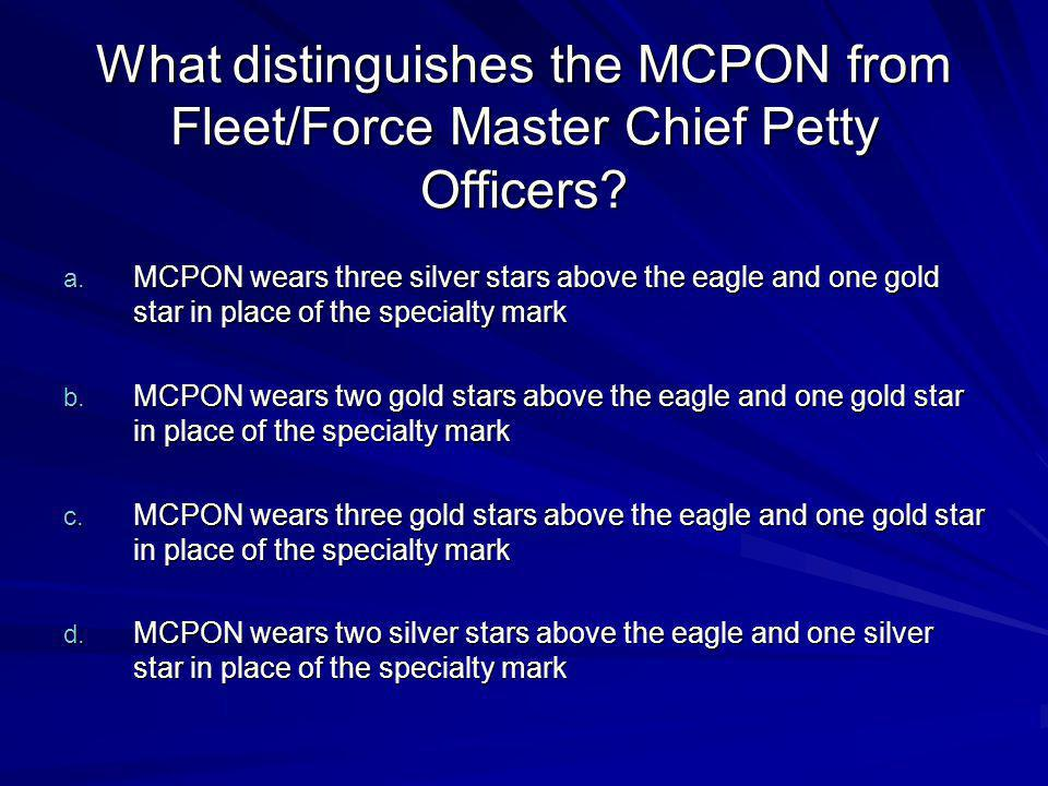 What distinguishes the MCPON from Fleet/Force Master Chief Petty Officers? a. MCPON wears three silver stars above the eagle and one gold star in plac