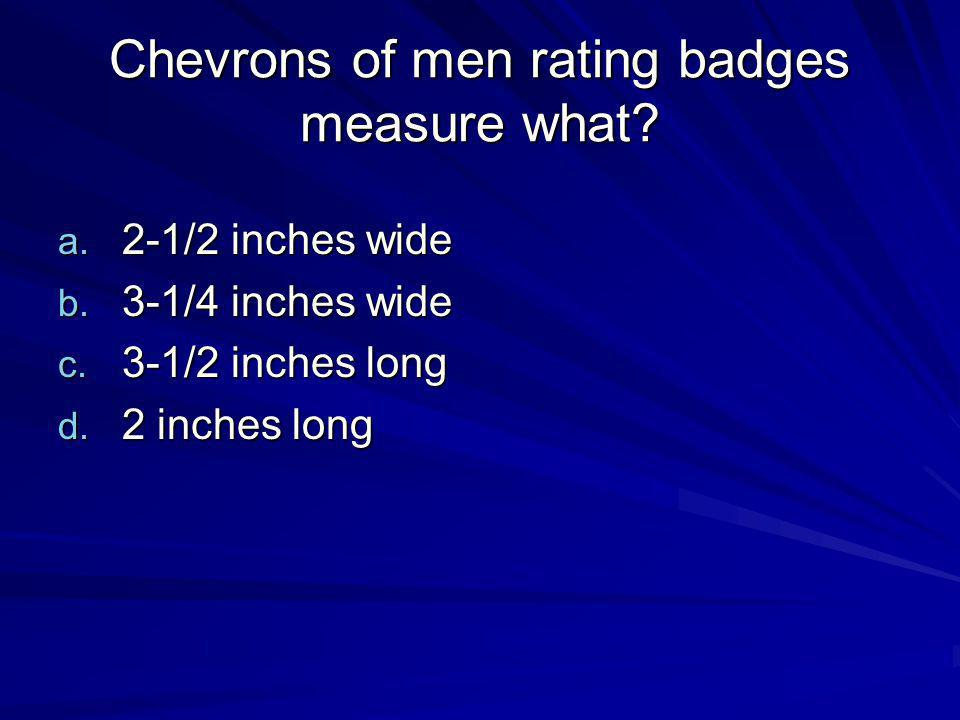 Chevrons of men rating badges measure what? a. 2-1/2 inches wide b. 3-1/4 inches wide c. 3-1/2 inches long d. 2 inches long