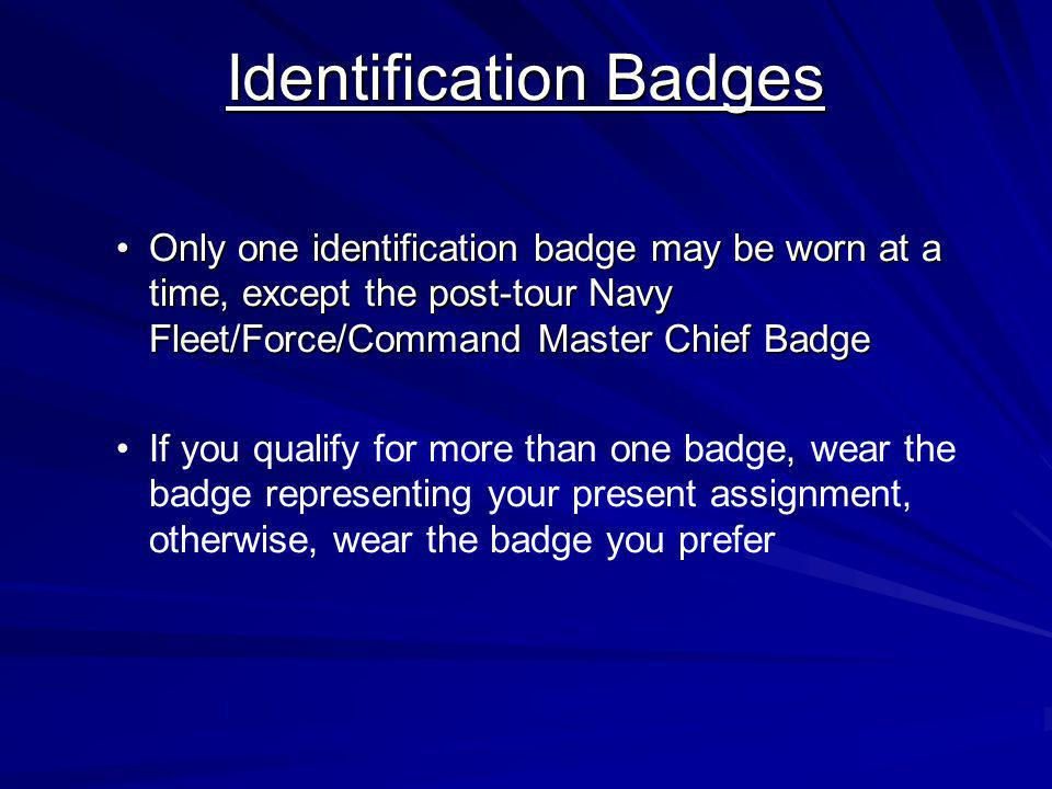 Identification Badges Only one identification badge may be worn at a time, except the post-tour Navy Fleet/Force/Command Master Chief BadgeOnly one id