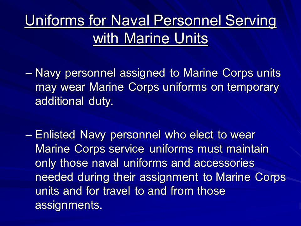 Uniforms for Naval Personnel Serving with Marine Units –Navy personnel assigned to Marine Corps units may wear Marine Corps uniforms on temporary addi