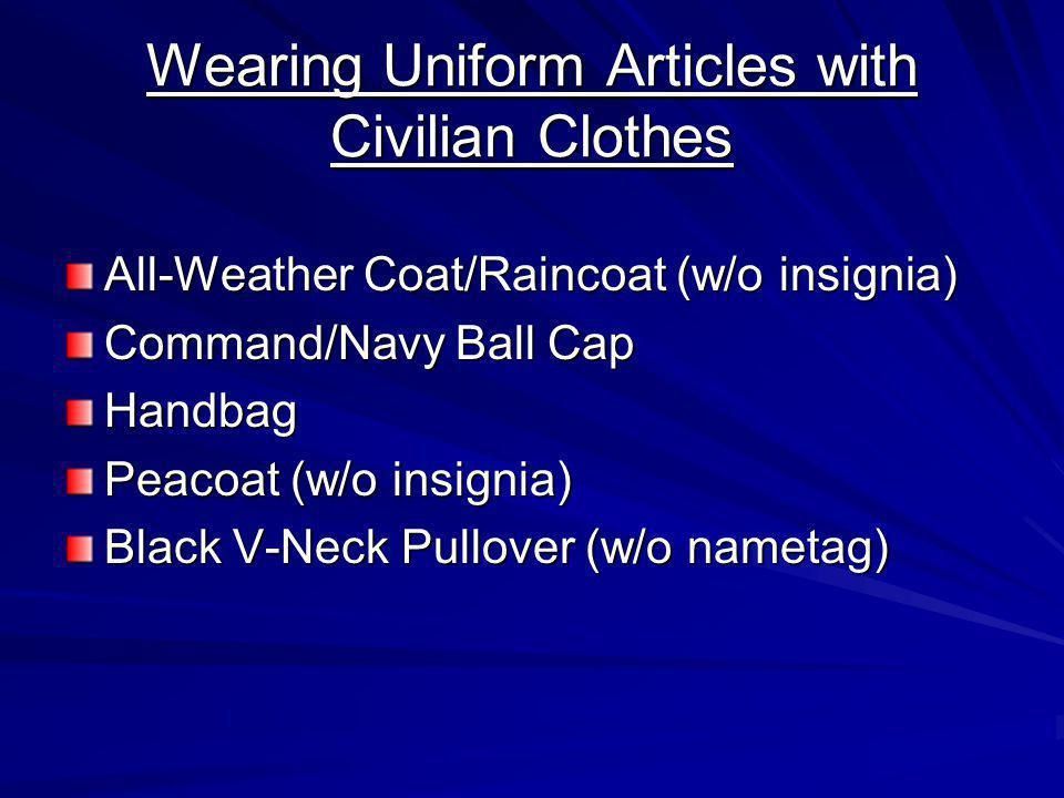 Wearing Uniform Articles with Civilian Clothes All-Weather Coat/Raincoat (w/o insignia) Command/Navy Ball Cap Handbag Peacoat (w/o insignia) Black V-Neck Pullover (w/o nametag)