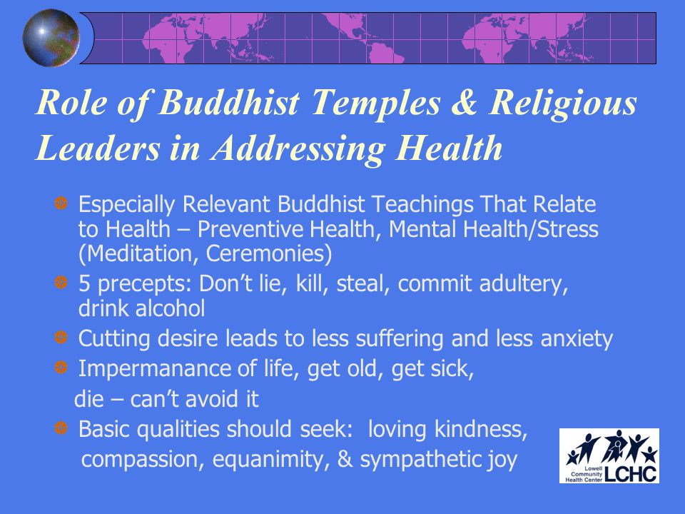Role of Buddhist Temples & Religious Leaders in Addressing Health Especially Relevant Buddhist Teachings That Relate to Health – Preventive Health, Mental Health/Stress (Meditation, Ceremonies) 5 precepts: Dont lie, kill, steal, commit adultery, drink alcohol Cutting desire leads to less suffering and less anxiety Impermanance of life, get old, get sick, die – cant avoid it Basic qualities should seek: loving kindness, compassion, equanimity, & sympathetic joy