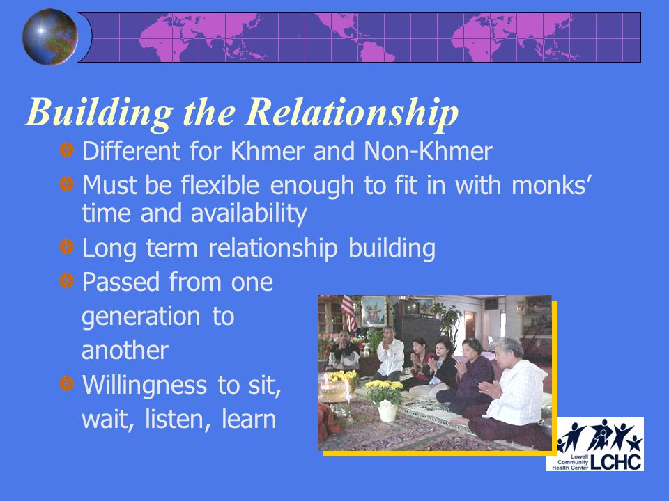 Building the Relationship Different for Khmer and Non-Khmer Must be flexible enough to fit in with monks time and availability Long term relationship building Passed from one generation to another Willingness to sit, wait, listen, learn