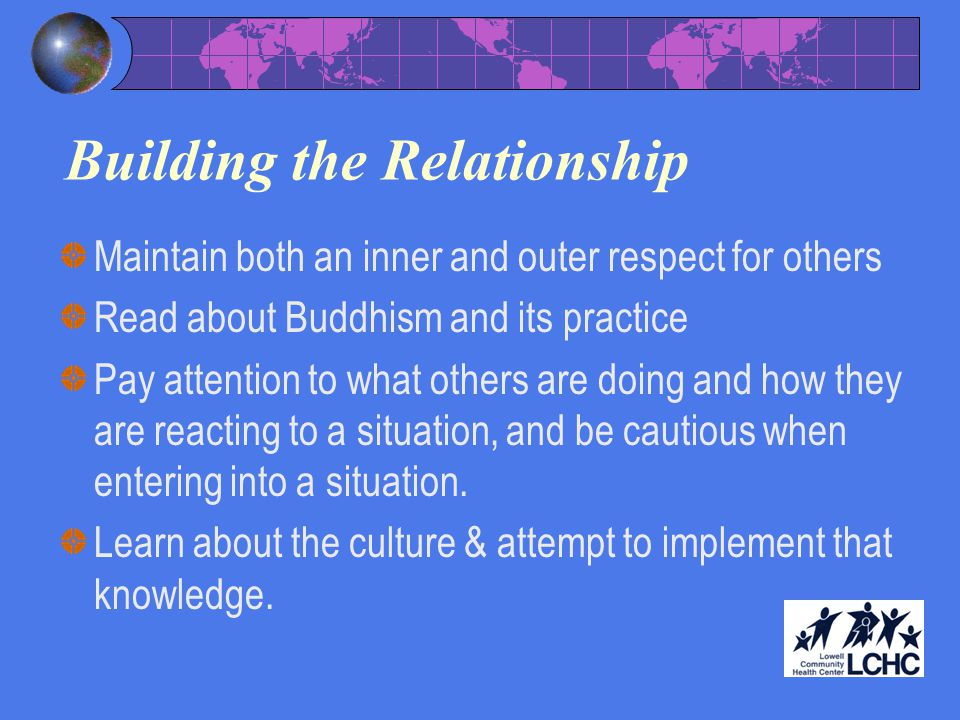Building the Relationship Maintain both an inner and outer respect for others Read about Buddhism and its practice Pay attention to what others are doing and how they are reacting to a situation, and be cautious when entering into a situation.