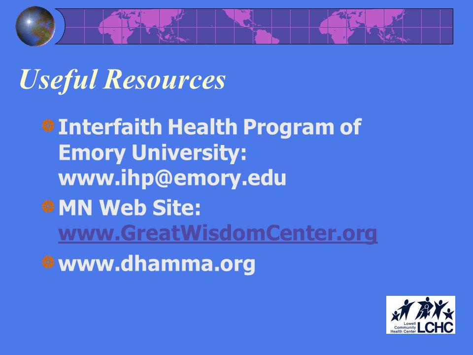 Useful Resources Interfaith Health Program of Emory University: www.ihp@emory.edu MN Web Site: www.GreatWisdomCenter.org www.GreatWisdomCenter.org www.dhamma.org