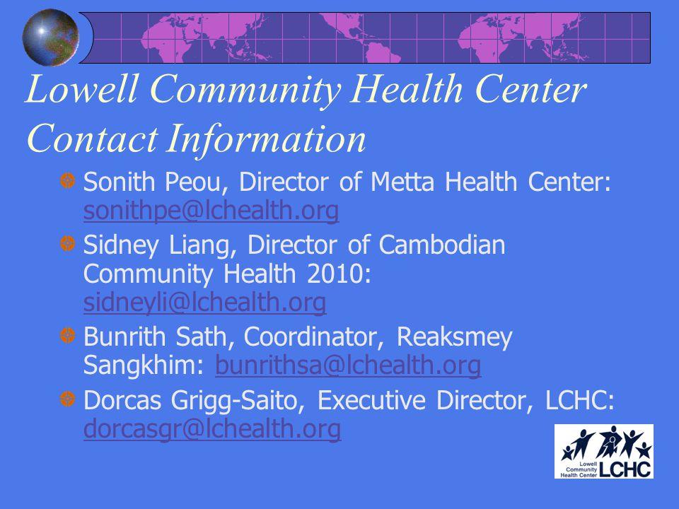 Lowell Community Health Center Contact Information Sonith Peou, Director of Metta Health Center: sonithpe@lchealth.org sonithpe@lchealth.org Sidney Liang, Director of Cambodian Community Health 2010: sidneyli@lchealth.org sidneyli@lchealth.org Bunrith Sath, Coordinator, Reaksmey Sangkhim: bunrithsa@lchealth.orgbunrithsa@lchealth.org Dorcas Grigg-Saito, Executive Director, LCHC: dorcasgr@lchealth.org dorcasgr@lchealth.org