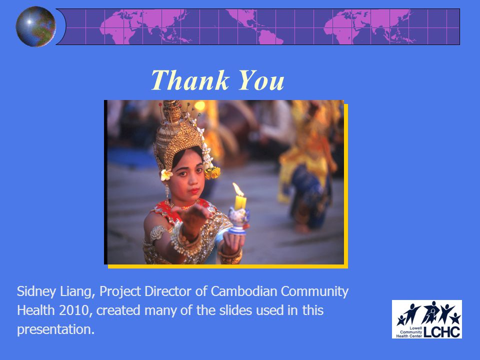 Thank You Sidney Liang, Project Director of Cambodian Community Health 2010, created many of the slides used in this presentation.