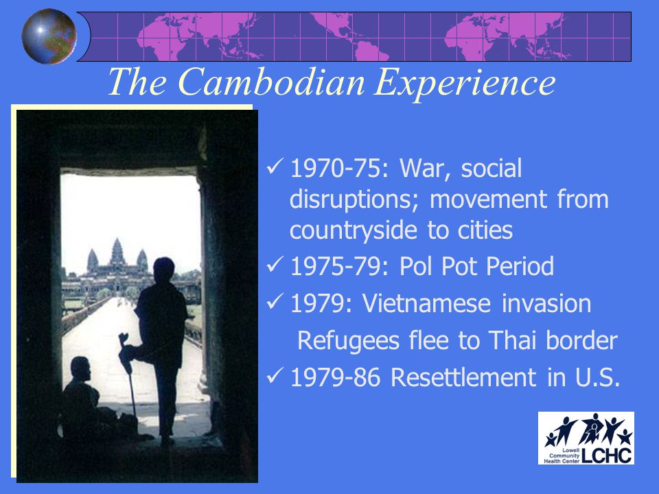 The Cambodian Experience 1970-75: War, social disruptions; movement from countryside to cities 1975-79: Pol Pot Period 1979: Vietnamese invasion Refugees flee to Thai border 1979-86 Resettlement in U.S.