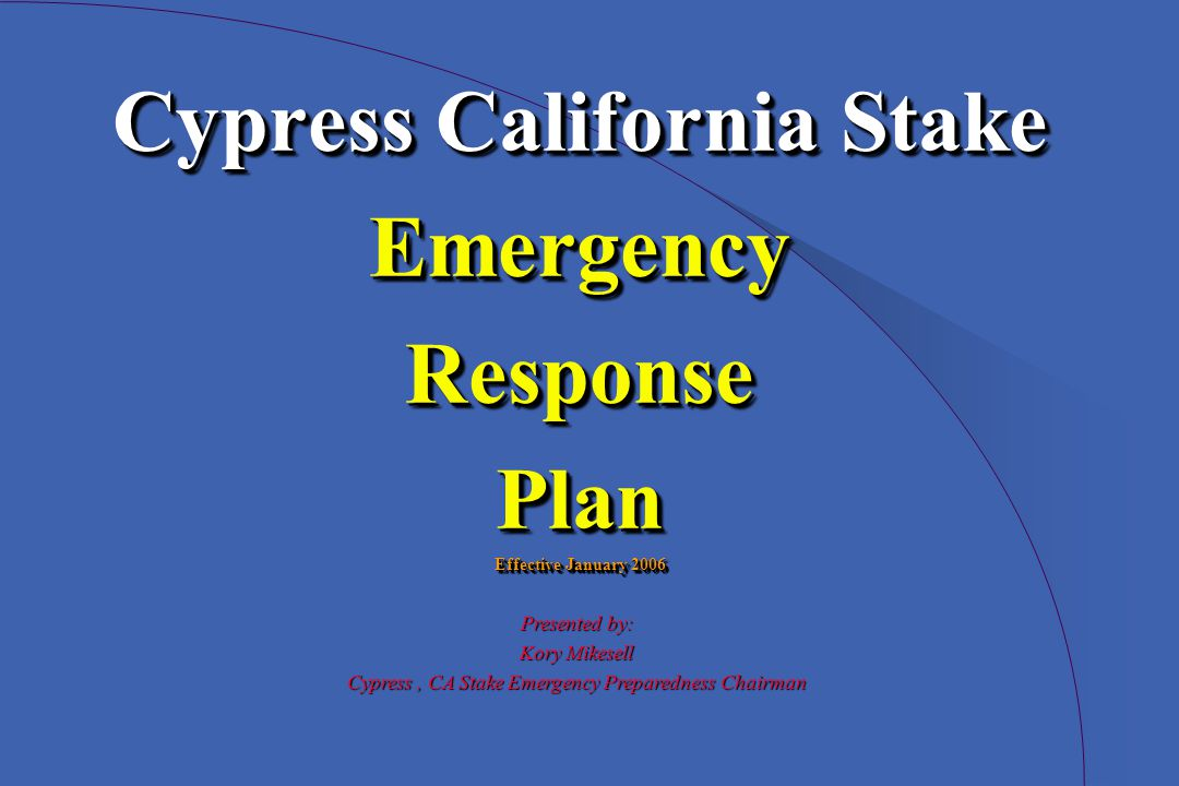 Cypress California Stake EmergencyResponsePlan Effective January 2006 Cypress California Stake EmergencyResponsePlan Effective January 2006 Presented by: Kory Mikesell Cypress, CA Stake Emergency Preparedness Chairman