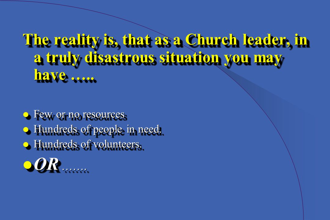 The reality is, that as a Church leader, in a truly disastrous situation you may have …..