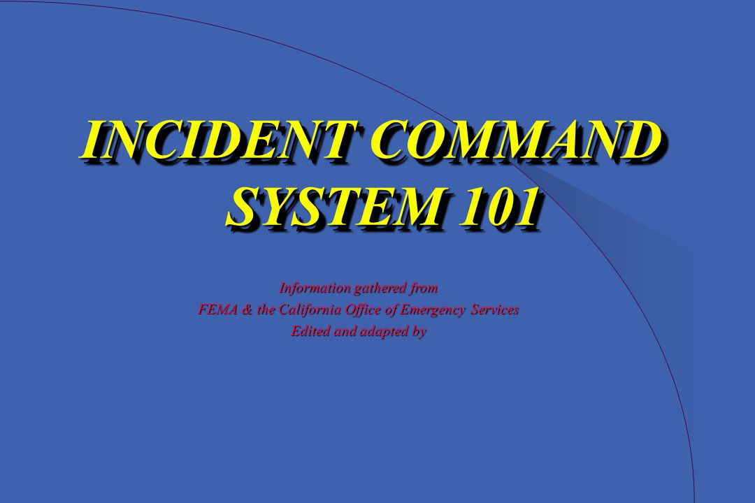 INCIDENT COMMAND SYSTEM 101 Information gathered from FEMA & the California Office of Emergency Services Edited and adapted by