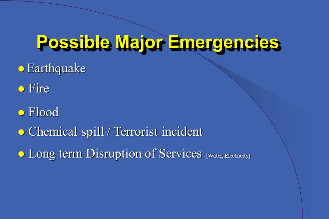 l Fire Possible Major Emergencies l Earthquake l Flood l Chemical spill / Terrorist incident l Long term Disruption of Services [Water, Electricity]