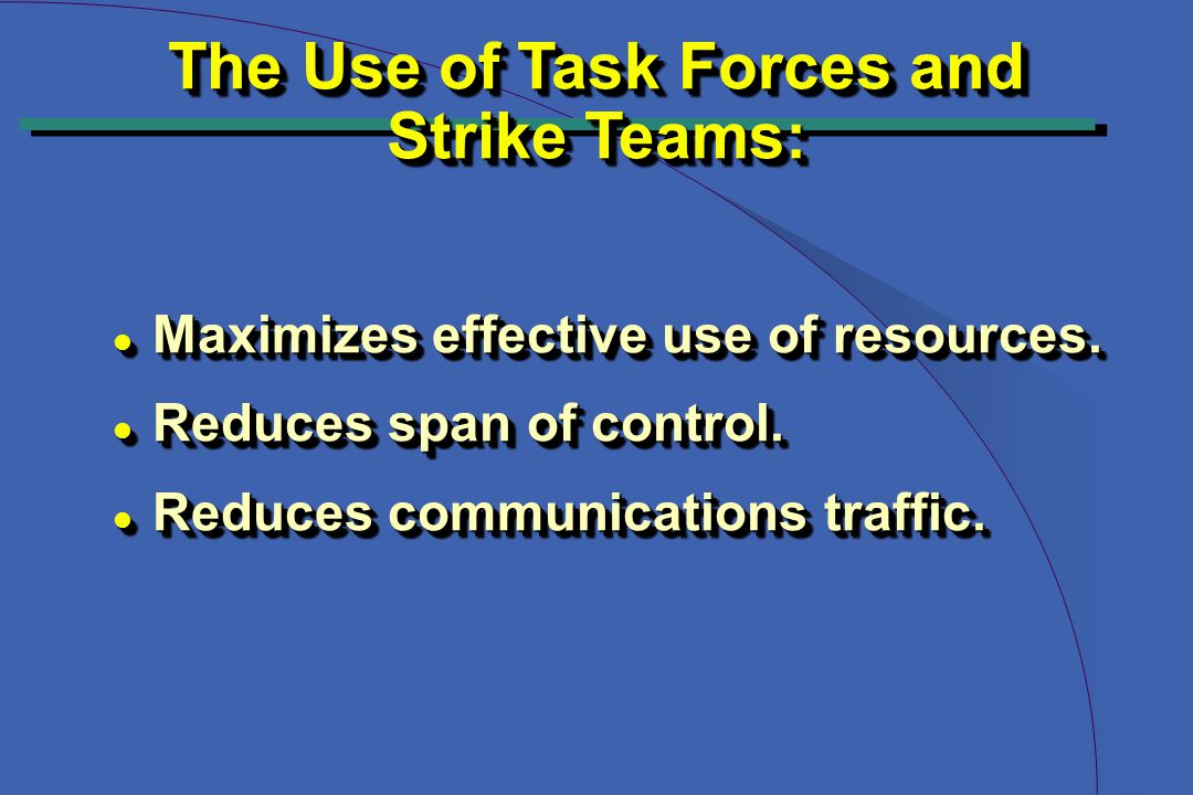 The Use of Task Forces and Strike Teams: The Use of Task Forces and Strike Teams: l Maximizes effective use of resources.